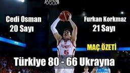 Türkiye 80 - 66 Ukrayna Maç Özeti. Cedi Osman'dan 20, Furkan Korkmaz'dan 21 Sayı!