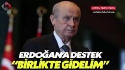 BAHÇELİ'DEN ERDOĞAN'A DESTEK BERABER GİDERİZ KAFANA TAKMA